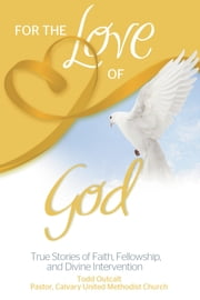 For the Love of God - True Stories of Faith, Fellowship, and Divine Intervention ebook by Todd Outcalt