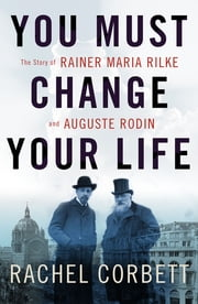 You Must Change Your Life: The Story of Rainer Maria Rilke and Auguste Rodin ebook by Rachel Corbett
