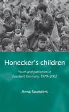 Honecker's Children - Youth and patriotism in East(ern) Germany, 1979–2002 ebook by Anna Saunders