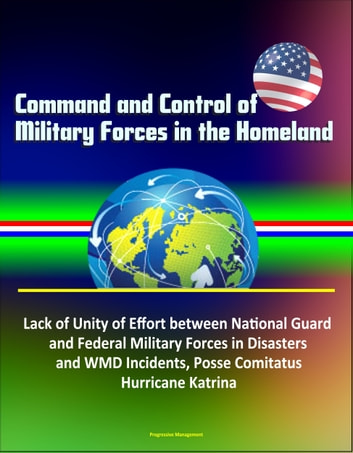 Command and Control of Military Forces in the Homeland: Lack of Unity of Effort between National Guard and Federal Military Forces in Disasters and WMD Incidents, Posse Comitatus, Hurricane Katrina ebook by Progressive Management