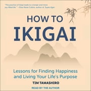 How to Ikigai - Lessons for Finding Happiness and Living Your Life's Purpose audiobook by Tim Tamashiro