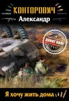 Я хочу жить дома ebook by Александр Конторович, Alexander Kontorovich