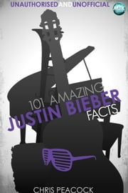 101 Amazing Justin Bieber Facts ebook by Chris Peacock