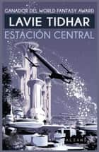 Estación Central ebook by Lavie Tidhar