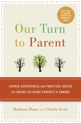 Our Turn to Parent - Shared Experiences and Practical Advice on Caring for Aging Parents in Canada ebook by Barbara Dunn,Linda Scott