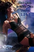 Black Dicks in White Chics Volume 1, 2 & 3 ebook by Christina Williams