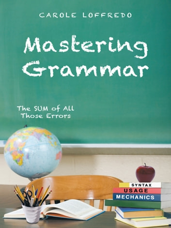 Mastering Grammar - The SUM of All Those Errors: Syntax, Usage, and Mechanics ebook by Carole Loffredo