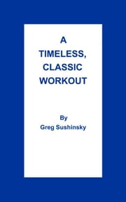 A Timeless, Classic Workout ebook by Greg Sushinsky