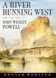 A River Running West - The Life of John Wesley Powell ebook by Donald Worster