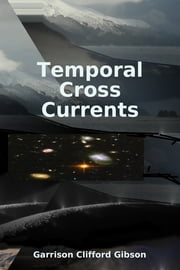 Temporal Cross Currents ebook by Garrison Clifford Gibson