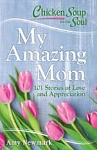 Chicken Soup for the Soul: My Amazing Mom - 101 Stories of Love and Appreciation ebook by Amy Newmark