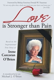 Love is Stronger than Pain - Based on the Inspirational True Story of Irene Corcoran O'Brien As Remembered by Her Son Michael J. O'Brien ebook by Michael J. O'Brien