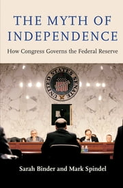 The Myth of Independence - How Congress Governs the Federal Reserve ebook by Sarah Binder, Mark Spindel