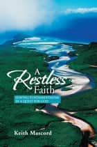 A Restless Faith - Leaving Fundamentalism in a Quest for God ebook by Keith Mascord