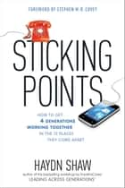 Sticking Points - How to Get 4 Generations Working Together in the 12 Places They Come Apart ebook by Haydn Shaw, Stephen M. R. Covey