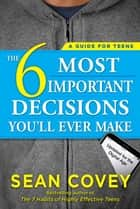 The 6 Most Important Decisions You'll Ever Make - A Guide for Teens: Updated for the Digital Age ebook by Sean Covey