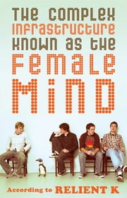 The Complex Infrastructure Known as the Female Mind - According to Relient K ebook by Relient K,Mark Nichols