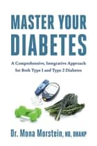 Master Your Diabetes - A Comprehensive, Integrative Approach for Both Type 1 and Type 2 Diabetes ebook by Mona Morstein