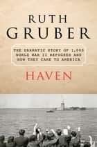 Haven: The Dramatic Story of 1,000 World War II Refugees and How They Came to America - The Dramatic Story of 1,000 World War II Refugees and How They Came to America ebook by Ruth Gruber