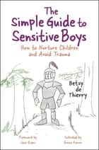 The Simple Guide to Sensitive Boys - How to Nurture Children and Avoid Trauma ebook by Emma Reeves, Jane Evans, Betsy de Thierry