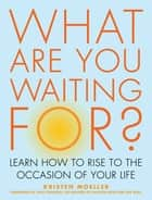 What Are You Waiting For? - Learn How to Rise to the Occasion of Your Life ebook by Kristen Moeller