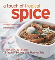 A Touch of Tropical Spice - From Chilli Crab to Laksa 75 Fabulous Recipes from Monsoon Asia ebook by Wendy Hutton,Masano Kawana