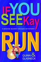 If You See Kay Run - A Badge Bunny Booze Mystery ebook by Tina Glasneck, Fiona Quinn, Quinn Glasneck