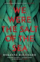 We Were the Salt of the Sea ebook by Roxanne Bouchard, David Warriner