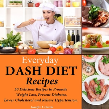 Everyday DASH Diet Recipes - 50 Delicious Recipes to Promote Weight Loss, Prevent Diabetes, Lower Cholesterol and Relieve Hypertension ekitaplar by Jennifer L Davids