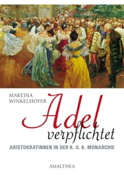 Adel verpflichtet - Aristokratinnen in der K.U.K. Monarchie ebook by Martina Winkelhofer