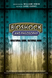 BioShock and Philosophy - Irrational Game, Rational Book ebook by Luke Cuddy,William Irwin