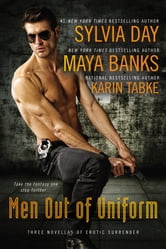 Men Out of Uniform - Three Novellas of Erotic Surrender ebook by Maya Banks,Karin Tabke,Sylvia Day