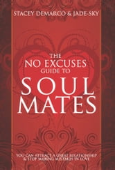 The No Excuses Guide to Soul Mates - You Can Attract a Great Relationship & Stop Making Mistakes in Love ebook by Stacey Demarco,Jade-Sky