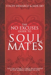 No Excuses Guide to Soul Mates - You Can Attract a Great Relationship & Stop Making Mistakes in Love ebook by Stacey Demarco,Jade-Sky