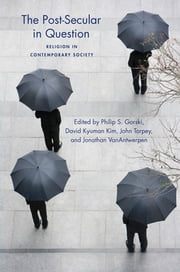The Post-Secular in Question - Religion in Contemporary Society ebook by Philip Gorski,David Kyuman Kim,John Torpey,Jonathan VanAntwerpen