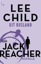 Uit Rusland - een Jack Reacher novelle ebook by Lee Child, Jan Pott