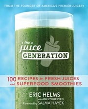 The Juice Generation - 100 Recipes for Fresh Juices and Superfood Smoothies ebook by Eric Helms,Amely Greeven,Salma Hayek