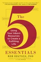 The 5 Essentials - Using Your Inborn Resources to Create a Fulfilling Life ebook by Lou Aronica, Bob Deutsch, Ph.D.