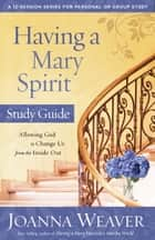 Having a Mary Spirit Study Guide - Allowing God to Change Us from the Inside Out ebook by Joanna Weaver