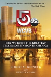 WCVB-TV Boston - How We Built the Greatest Television Station in America ebook by Robert Bennett