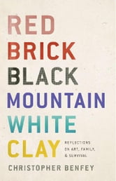 Red Brick, Black Mountain, White Clay - Reflections on Art, Family, and Survival ebook by Christopher Benfey