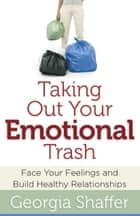 Taking Out Your Emotional Trash - Face Your Feelings and Build Healthy Relationships ebook by Georgia Shaffer
