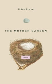 The Mother Garden - Stories ebook by Robin Romm