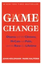Game Change - Obama and the Clintons, McCain and Palin, and the Race of a Lifetime eBook by John Heilemann, Mark Halperin