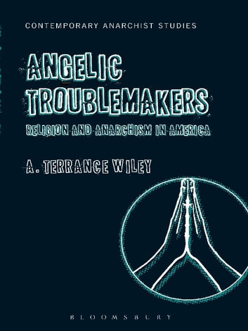 Angelic Troublemakers - Religion and Anarchism in America ebook by Assistant Professor of Religion A. Terrance Wiley