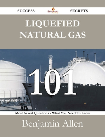 Liquefied Natural Gas 101 Success Secrets - 101 Most Asked Questions On Liquefied Natural Gas - What You Need To Know ebook by Benjamin Allen