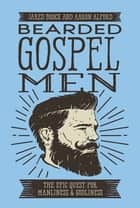 Bearded Gospel Men - The Epic Quest for Manliness and Godliness ebook by Jared Brock, Aaron Alford
