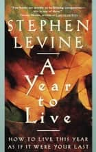 A Year to Live - How to Live This Year as If It Were Your Last ebook by Stephen Levine