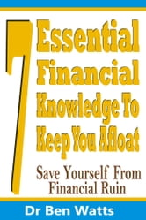 7 Essential Financial Knowledge To Keep You Afloat - Save Yourself From Financial Ruin ebook by Dr Ben Watts