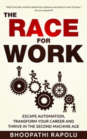 The Race for Work - Escape Automation, Transform Your Career and Thrive in the Second Machine Age ebook by Bhoopathi Rapolu